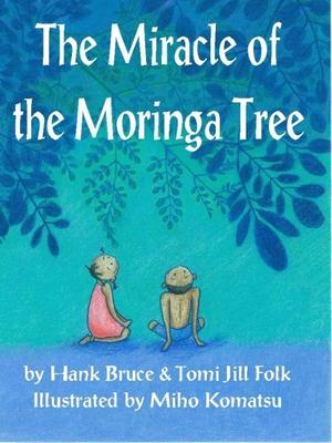 The Miracle of the Moringa Tree by Hank Bruce and Tomi Jill Folk